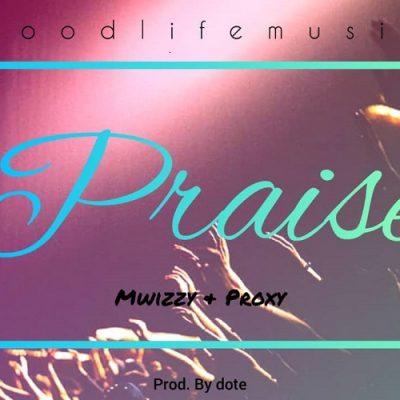 Mwizzy & Proxy - Praise (Prod Dotee)